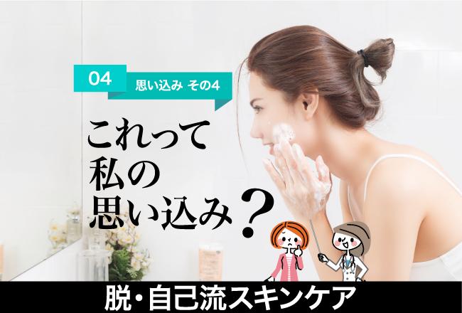脱・自己流スキンケア(4)「もこもこの泡洗顔は、 肌にやさしいはず!」
