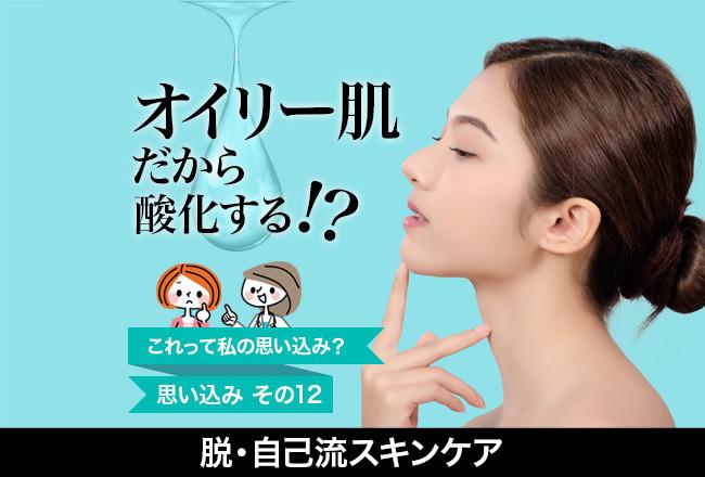 脱・自己流スキンケア(12)「オイリー肌だから酸化する!?」酸化と糖化