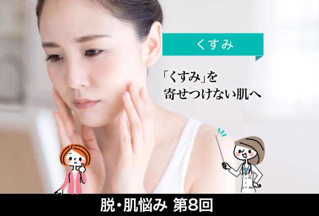 脱・肌悩みシリーズ(8)くすみ 「くすみを寄せつけない肌へ」